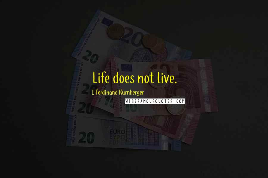 Ferdinand Kurnberger quotes: Life does not live.