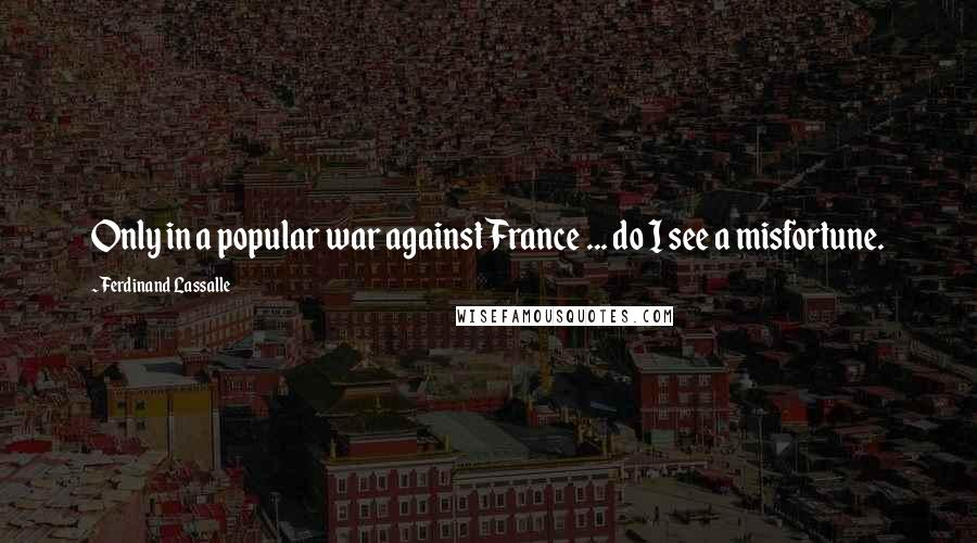 Ferdinand Lassalle quotes: Only in a popular war against France ... do I see a misfortune.