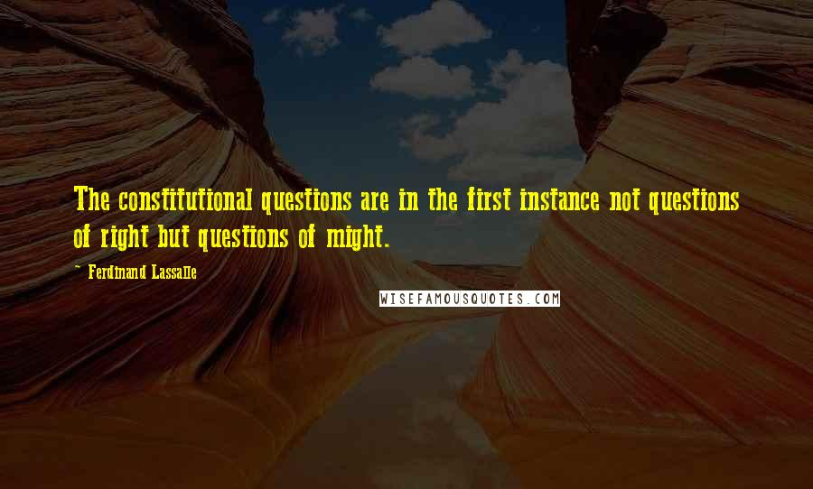 Ferdinand Lassalle quotes: The constitutional questions are in the first instance not questions of right but questions of might.