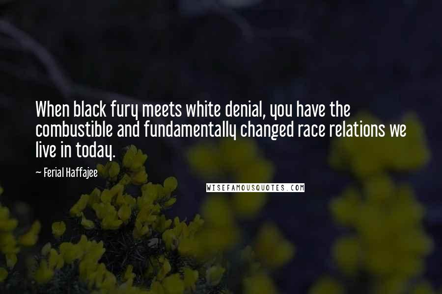 Ferial Haffajee quotes: When black fury meets white denial, you have the combustible and fundamentally changed race relations we live in today.