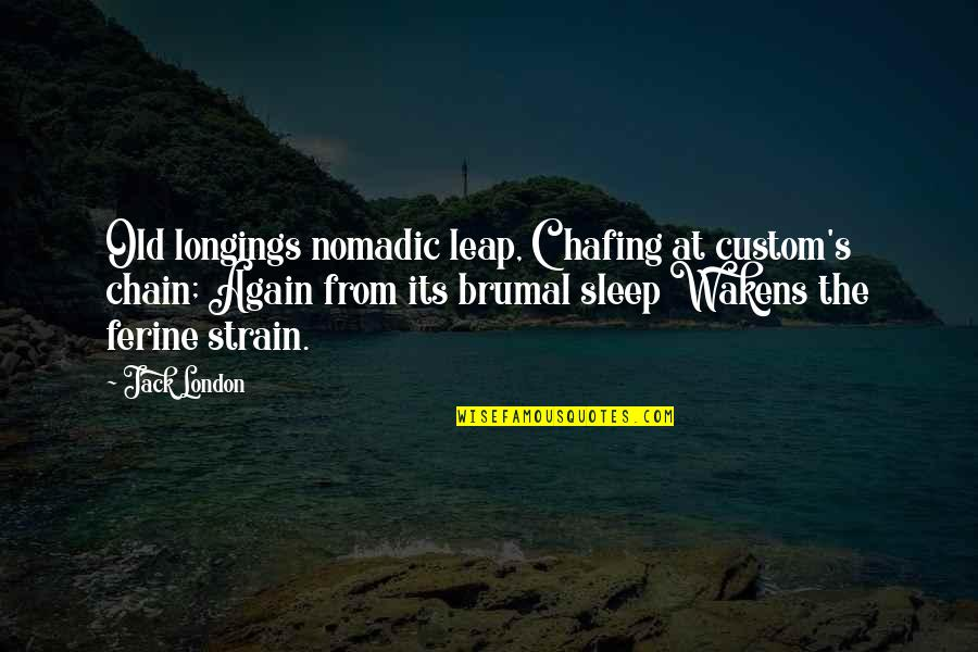 Ferine Quotes By Jack London: Old longings nomadic leap, Chafing at custom's chain;