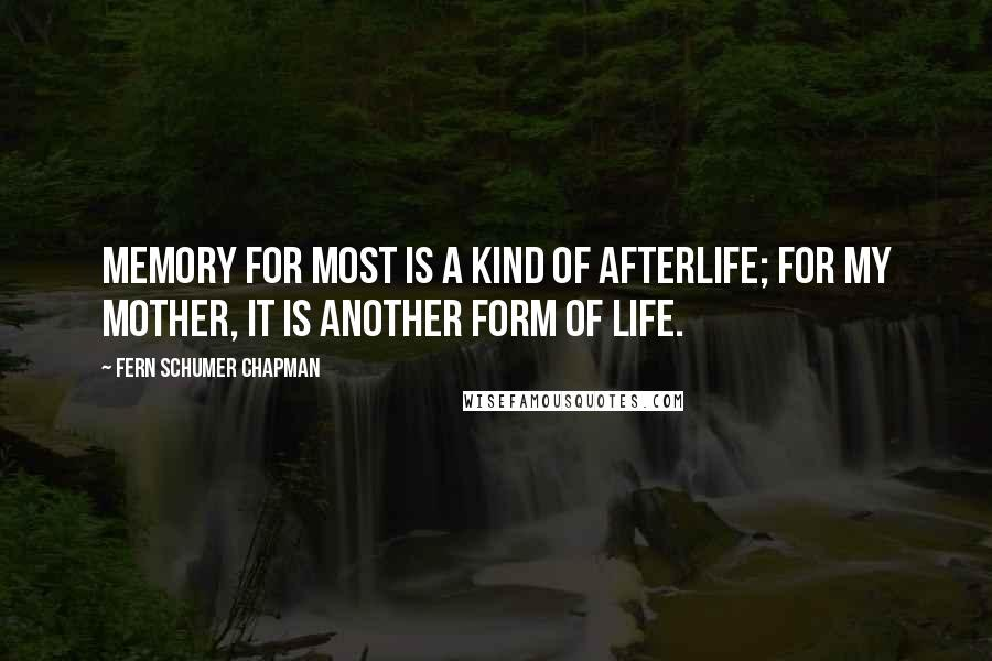 Fern Schumer Chapman quotes: Memory for most is a kind of afterlife; for my mother, it is another form of life.