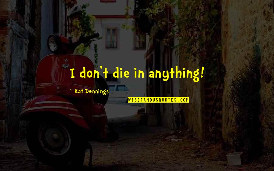 Fernando Amorsolo Quotes By Kat Dennings: I don't die in anything!