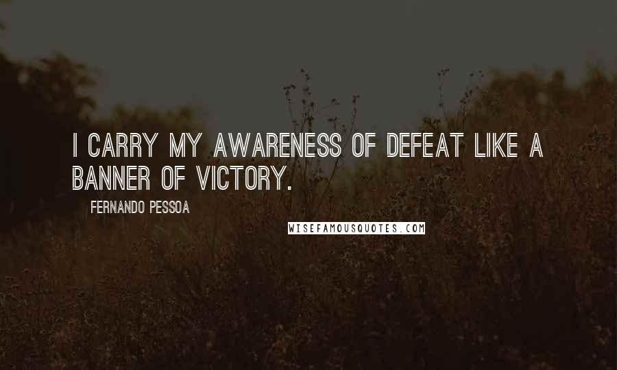 Fernando Pessoa quotes: I carry my awareness of defeat like a banner of victory.