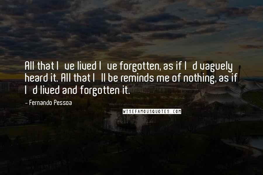 Fernando Pessoa quotes: All that I've lived I've forgotten, as if I'd vaguely heard it. All that I'll be reminds me of nothing, as if I'd lived and forgotten it.