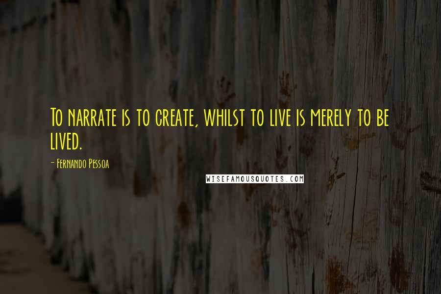 Fernando Pessoa quotes: To narrate is to create, whilst to live is merely to be lived.