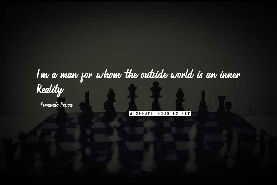 Fernando Pessoa quotes: I'm a man for whom the outside world is an inner Reality.