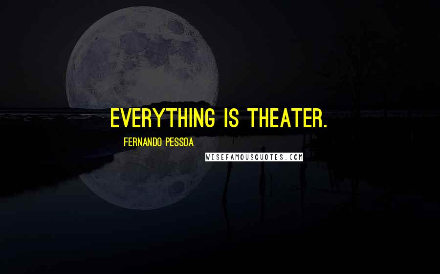 Fernando Pessoa quotes: Everything is theater.