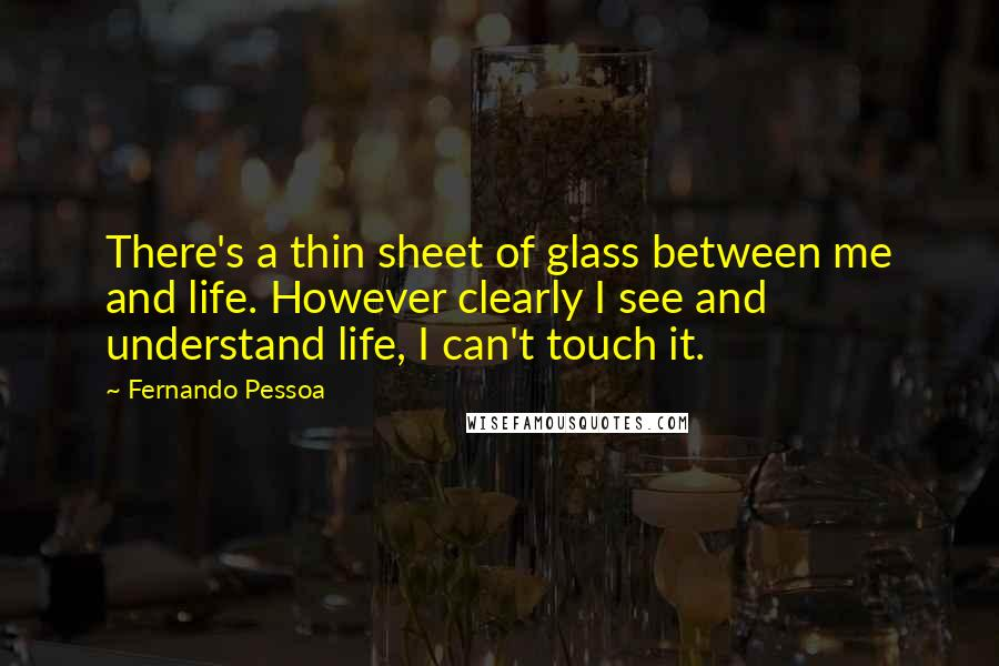 Fernando Pessoa quotes: There's a thin sheet of glass between me and life. However clearly I see and understand life, I can't touch it.