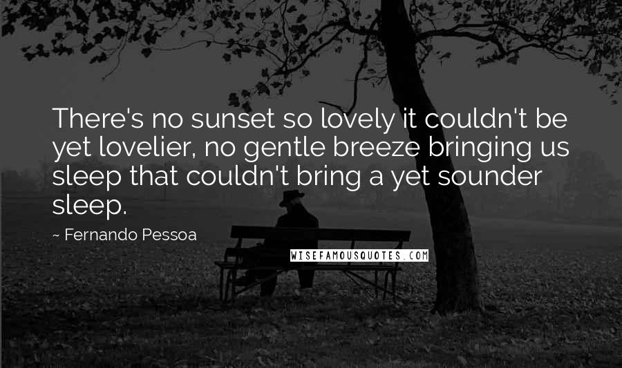 Fernando Pessoa quotes: There's no sunset so lovely it couldn't be yet lovelier, no gentle breeze bringing us sleep that couldn't bring a yet sounder sleep.