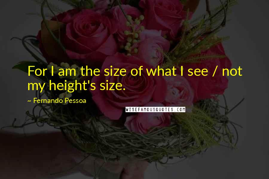 Fernando Pessoa quotes: For I am the size of what I see / not my height's size.