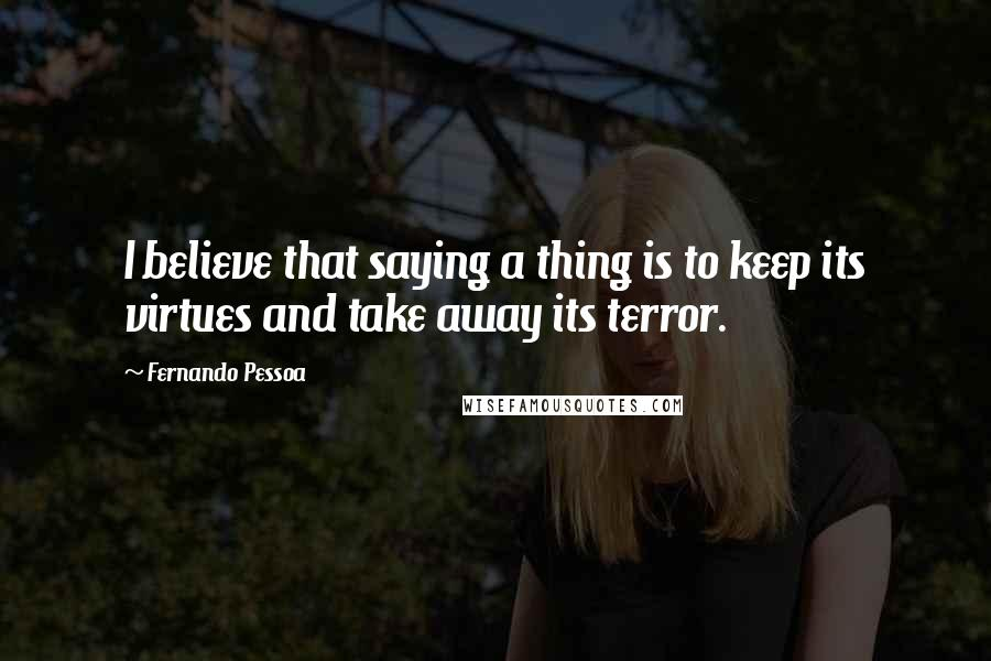 Fernando Pessoa quotes: I believe that saying a thing is to keep its virtues and take away its terror.