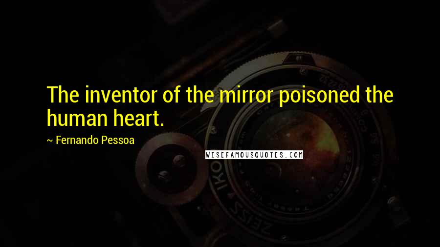 Fernando Pessoa quotes: The inventor of the mirror poisoned the human heart.