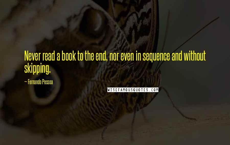 Fernando Pessoa quotes: Never read a book to the end, nor even in sequence and without skipping.