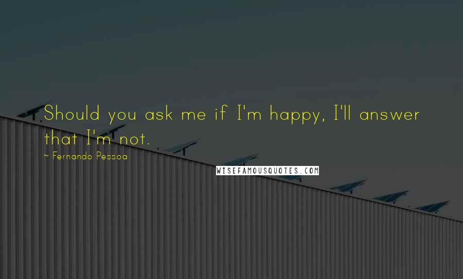 Fernando Pessoa quotes: Should you ask me if I'm happy, I'll answer that I'm not.