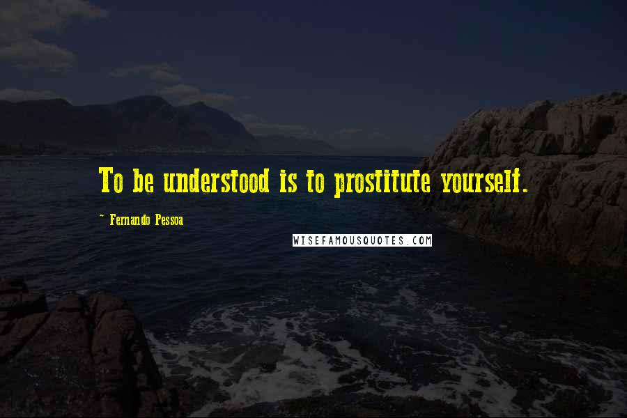 Fernando Pessoa quotes: To be understood is to prostitute yourself.