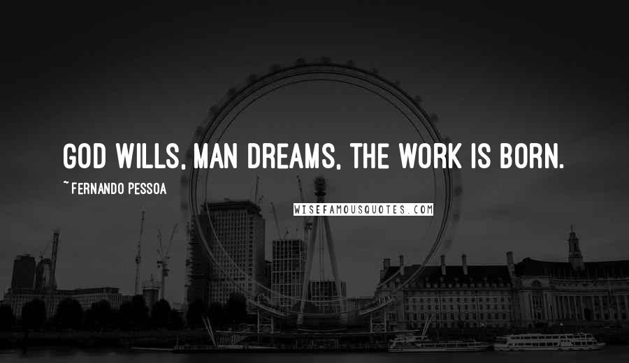 Fernando Pessoa quotes: God wills, man dreams, the work is born.