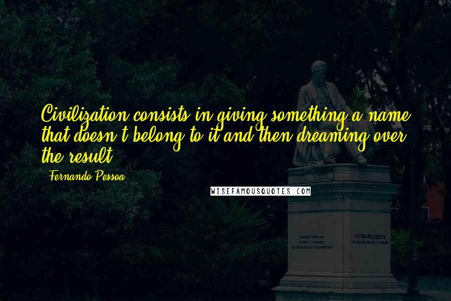 Fernando Pessoa quotes: Civilization consists in giving something a name that doesn't belong to it and then dreaming over the result.