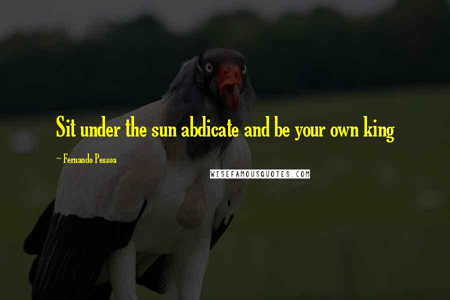Fernando Pessoa quotes: Sit under the sun abdicate and be your own king