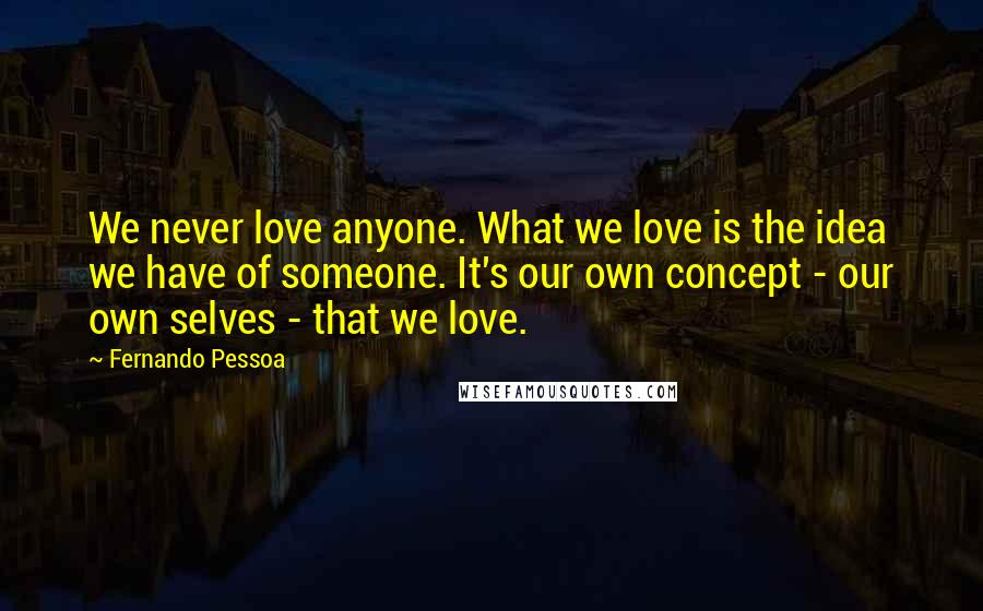 Fernando Pessoa quotes: We never love anyone. What we love is the idea we have of someone. It's our own concept - our own selves - that we love.