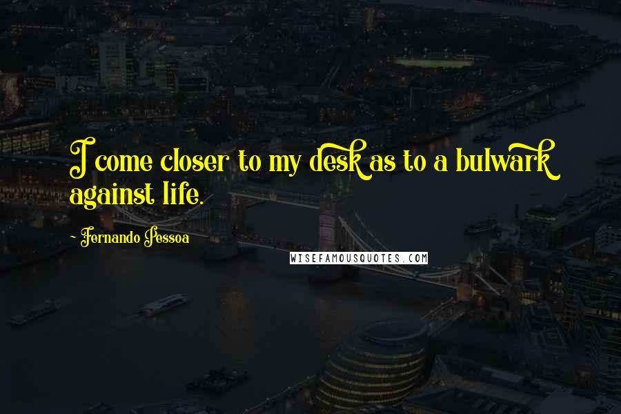 Fernando Pessoa quotes: I come closer to my desk as to a bulwark against life.