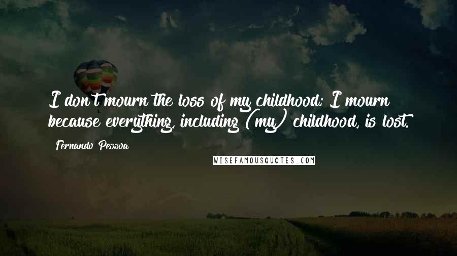 Fernando Pessoa quotes: I don't mourn the loss of my childhood; I mourn because everything, including (my) childhood, is lost.