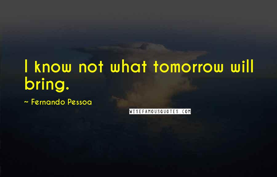 Fernando Pessoa quotes: I know not what tomorrow will bring.
