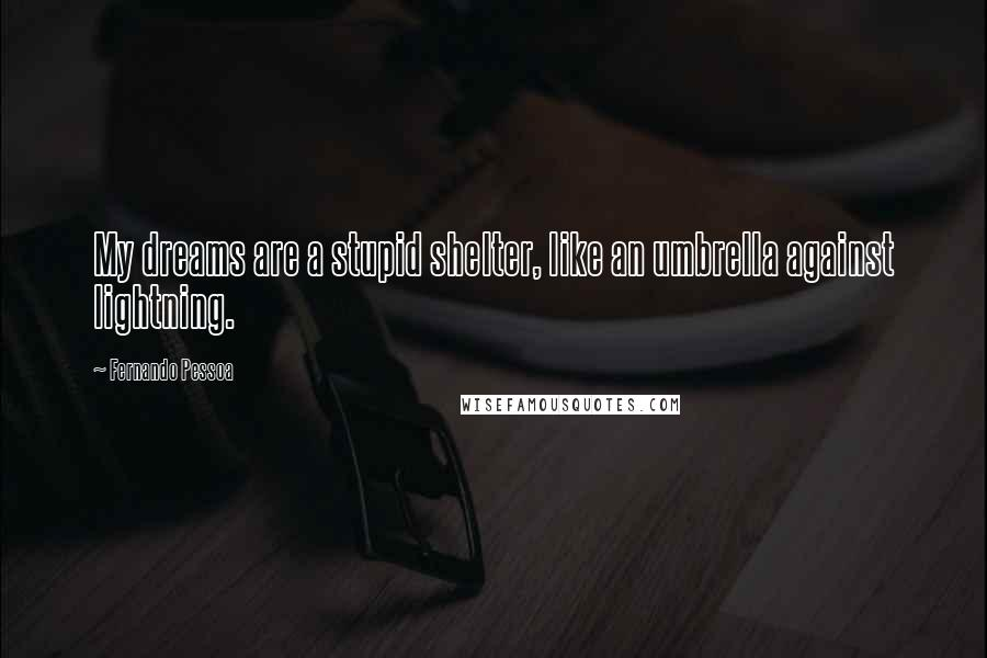 Fernando Pessoa quotes: My dreams are a stupid shelter, like an umbrella against lightning.