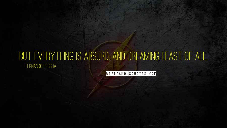 Fernando Pessoa quotes: But everything is absurd, and dreaming least of all.