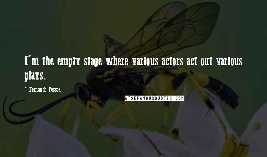 Fernando Pessoa quotes: I'm the empty stage where various actors act out various plays.