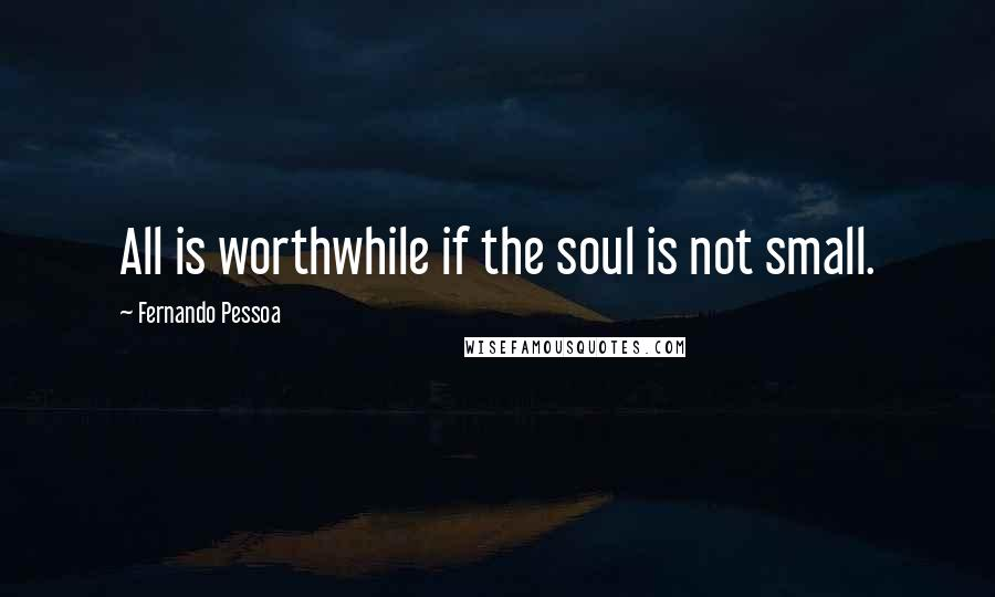 Fernando Pessoa quotes: All is worthwhile if the soul is not small.