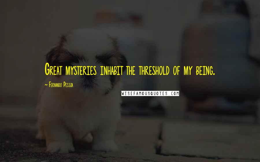 Fernando Pessoa quotes: Great mysteries inhabit the threshold of my being.