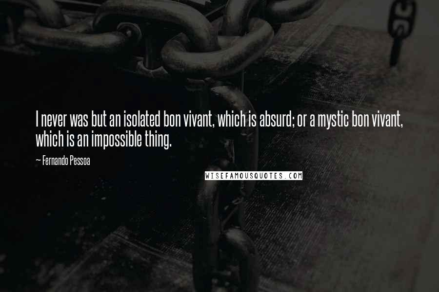 Fernando Pessoa quotes: I never was but an isolated bon vivant, which is absurd; or a mystic bon vivant, which is an impossible thing.