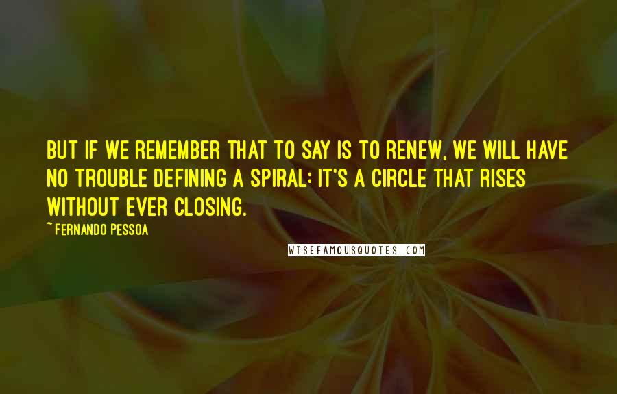 Fernando Pessoa quotes: But if we remember that to say is to renew, we will have no trouble defining a spiral: it's a circle that rises without ever closing.
