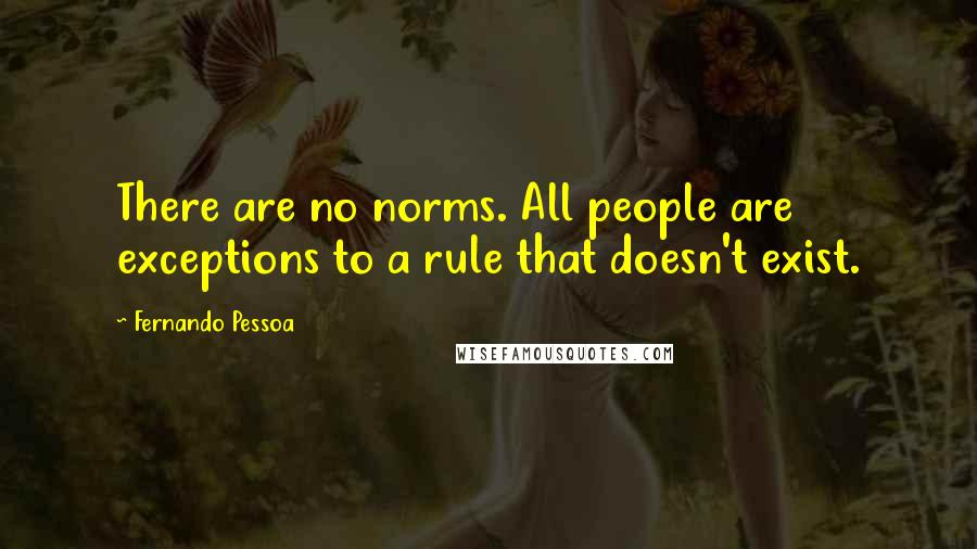 Fernando Pessoa quotes: There are no norms. All people are exceptions to a rule that doesn't exist.