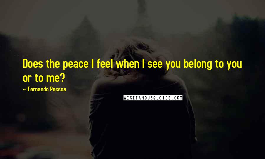Fernando Pessoa quotes: Does the peace I feel when I see you belong to you or to me?