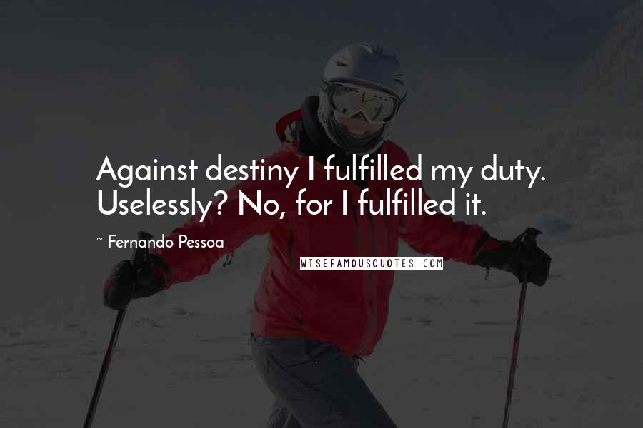 Fernando Pessoa quotes: Against destiny I fulfilled my duty. Uselessly? No, for I fulfilled it.