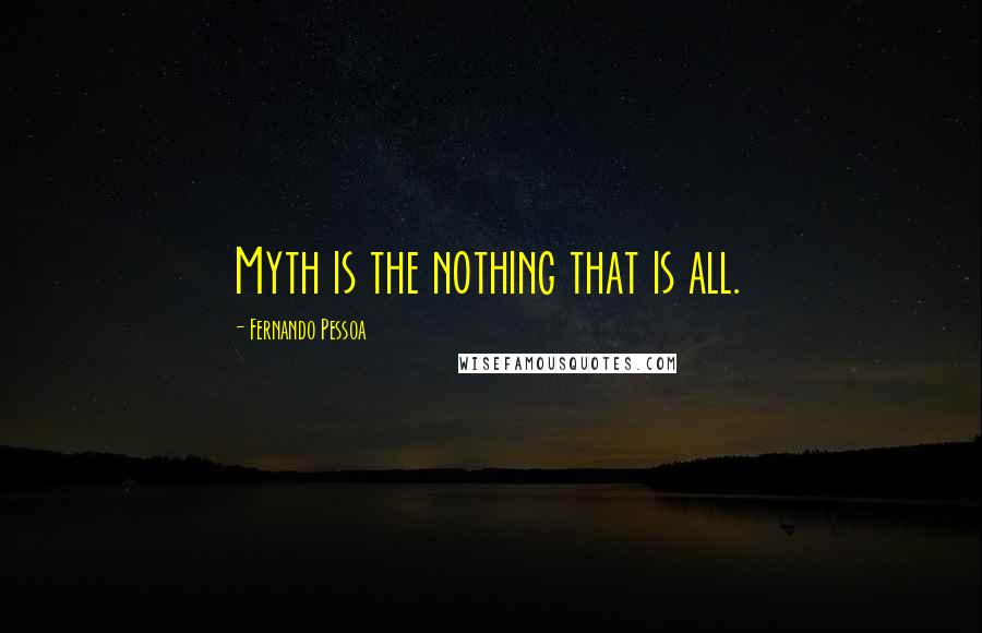 Fernando Pessoa quotes: Myth is the nothing that is all.