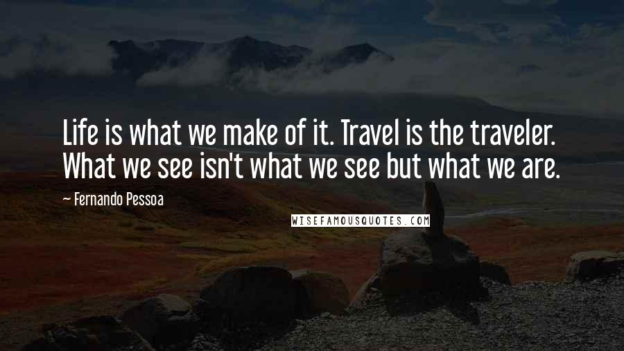 Fernando Pessoa quotes: Life is what we make of it. Travel is the traveler. What we see isn't what we see but what we are.