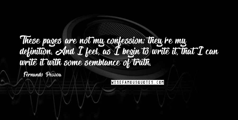 Fernando Pessoa quotes: These pages are not my confession; they're my definition. And I feel, as I begin to write it, that I can write it with some semblance of truth.