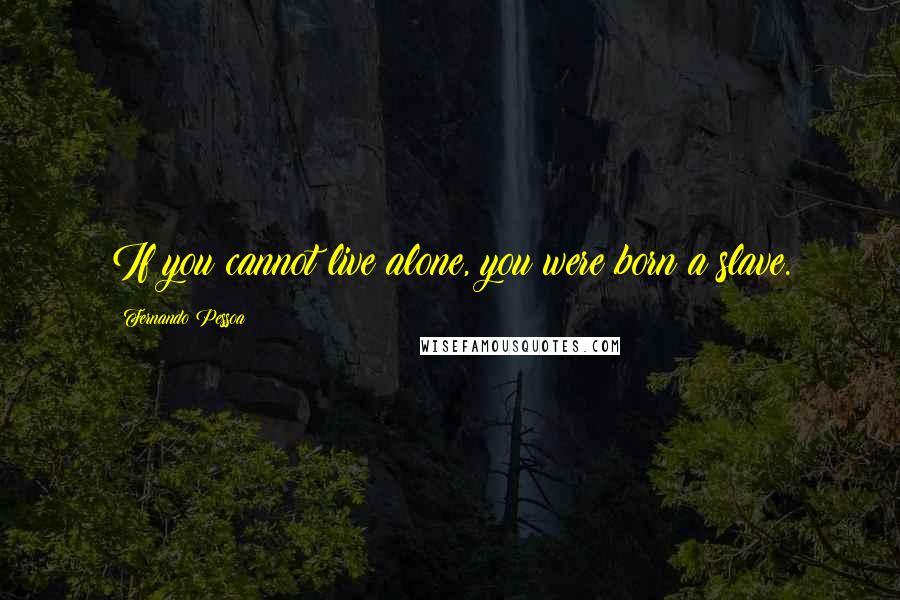 Fernando Pessoa quotes: If you cannot live alone, you were born a slave.