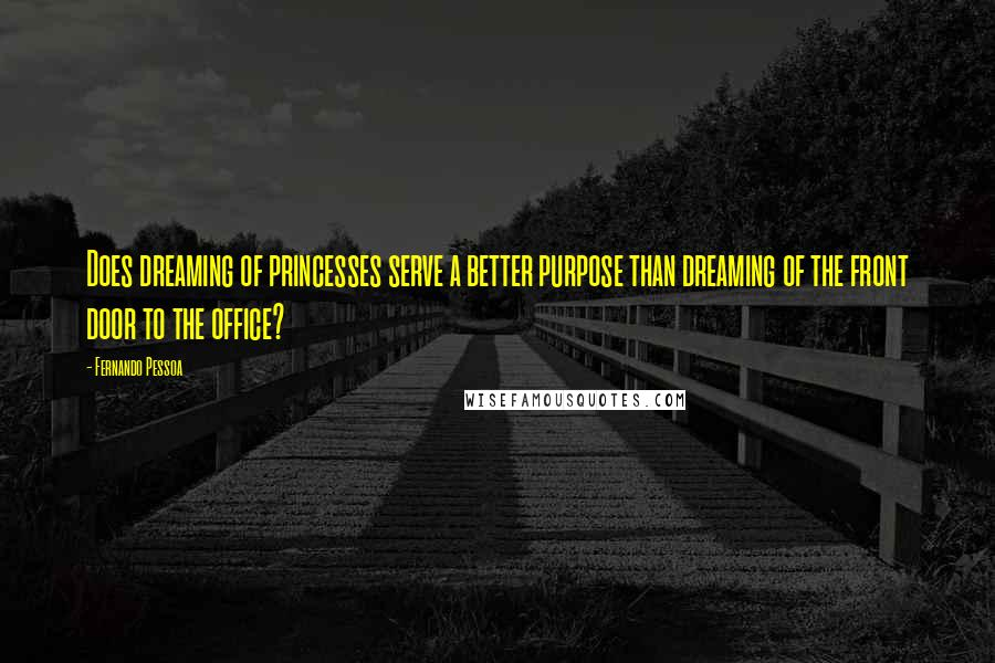 Fernando Pessoa quotes: Does dreaming of princesses serve a better purpose than dreaming of the front door to the office?