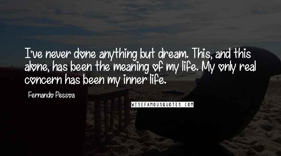 Fernando Pessoa quotes: I've never done anything but dream. This, and this alone, has been the meaning of my life. My only real concern has been my inner life.