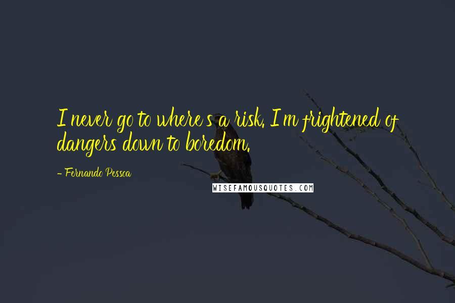 Fernando Pessoa quotes: I never go to where's a risk. I'm frightened of dangers down to boredom.