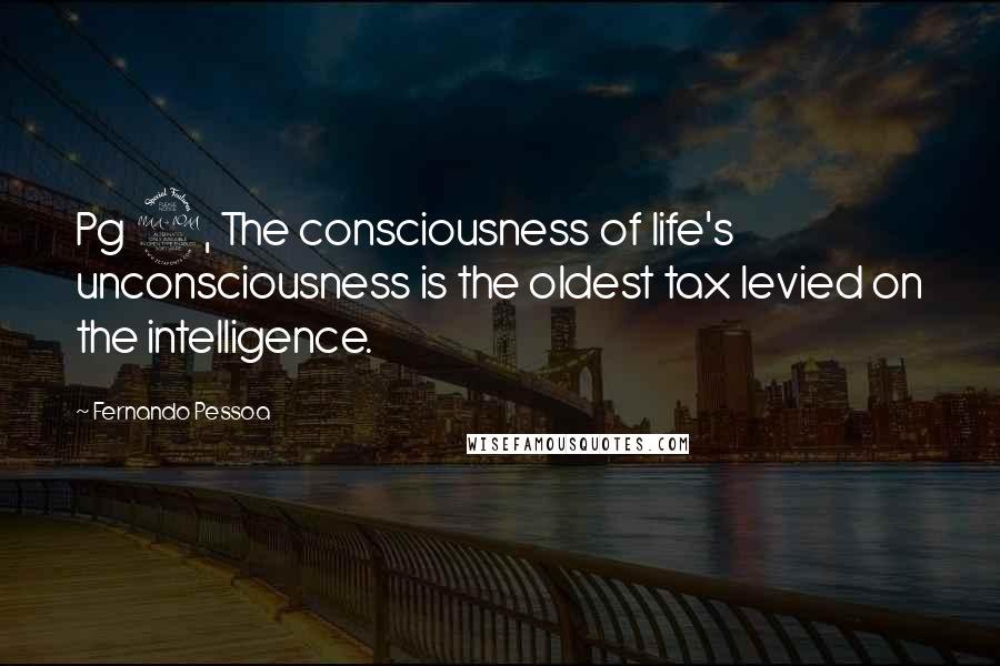 Fernando Pessoa quotes: Pg 9, The consciousness of life's unconsciousness is the oldest tax levied on the intelligence.