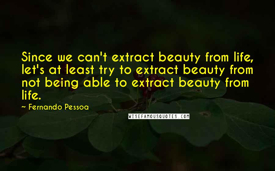 Fernando Pessoa quotes: Since we can't extract beauty from life, let's at least try to extract beauty from not being able to extract beauty from life.