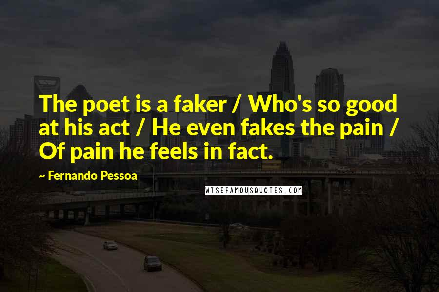 Fernando Pessoa quotes: The poet is a faker / Who's so good at his act / He even fakes the pain / Of pain he feels in fact.
