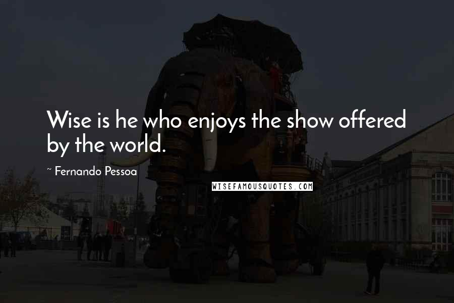 Fernando Pessoa quotes: Wise is he who enjoys the show offered by the world.