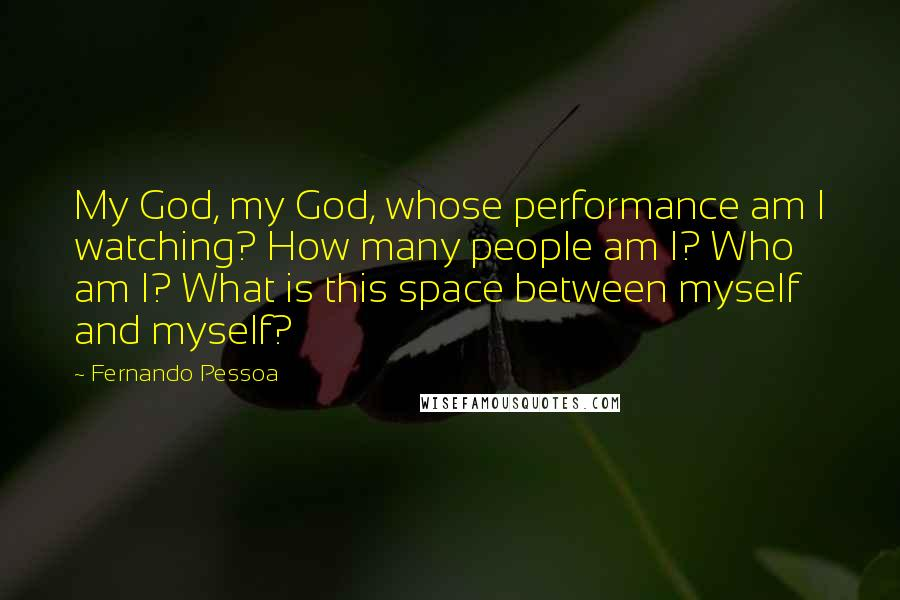 Fernando Pessoa quotes: My God, my God, whose performance am I watching? How many people am I? Who am I? What is this space between myself and myself?