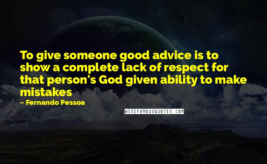 Fernando Pessoa quotes: To give someone good advice is to show a complete lack of respect for that person's God given ability to make mistakes